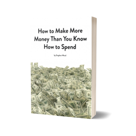 How to Make More Money Than You Know How to Spend